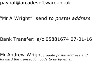 "paypal@arcadesoftware.co.uk   ""Mr A Wright""  send to postal address    Bank Transfer: a/c 05881674 07-01-16   Mr Andrew Wright, quote postal address and forward the transaction code to us by email"